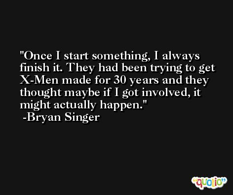Once I start something, I always finish it. They had been trying to get X-Men made for 30 years and they thought maybe if I got involved, it might actually happen. -Bryan Singer