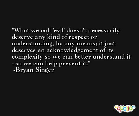 What we call 'evil' doesn't necessarily deserve any kind of respect or understanding, by any means; it just deserves an acknowledgement of its complexity so we can better understand it - so we can help prevent it. -Bryan Singer