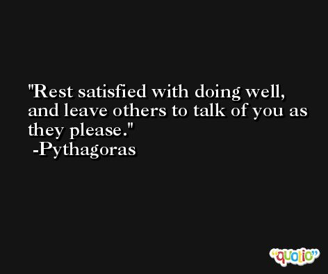 Rest satisfied with doing well, and leave others to talk of you as they please. -Pythagoras