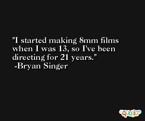 I started making 8mm films when I was 13, so I've been directing for 21 years. -Bryan Singer