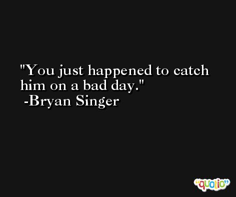 You just happened to catch him on a bad day. -Bryan Singer