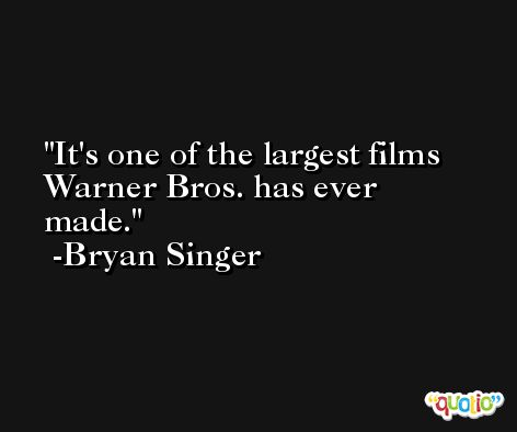 It's one of the largest films Warner Bros. has ever made. -Bryan Singer