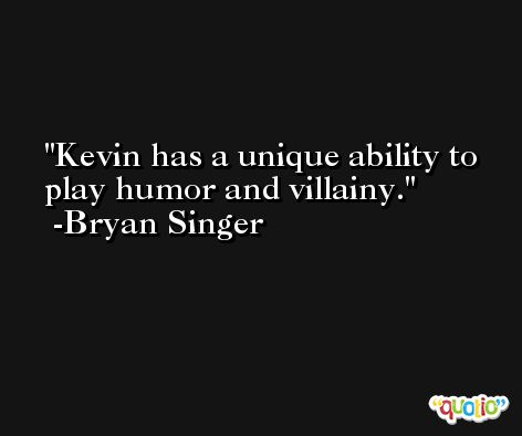 Kevin has a unique ability to play humor and villainy. -Bryan Singer