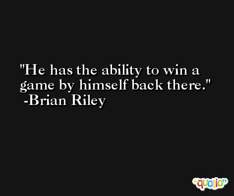 He has the ability to win a game by himself back there. -Brian Riley