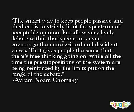 The smart way to keep people passive and obedient is to strictly limit the spectrum of acceptable opinion, but allow very lively debate within that spectrum - even encourage the more critical and dissident views. That gives people the sense that there's free thinking going on, while all the time the presuppositions of the system are being reinforced by the limits put on the range of the debate. -Avram Noam Chomsky