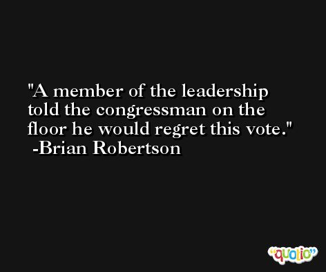 A member of the leadership told the congressman on the floor he would regret this vote. -Brian Robertson