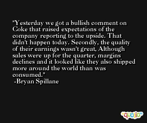 Yesterday we got a bullish comment on Coke that raised expectations of the company reporting to the upside. That didn't happen today. Secondly, the quality of their earnings wasn't great, Although sales were up for the quarter, margins declines and it looked like they also shipped more around the world than was consumed. -Bryan Spillane