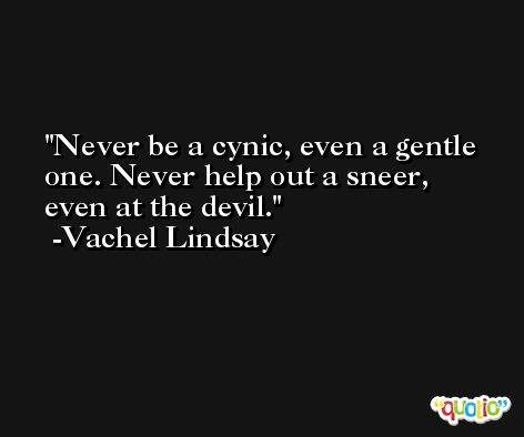 Never be a cynic, even a gentle one. Never help out a sneer, even at the devil. -Vachel Lindsay