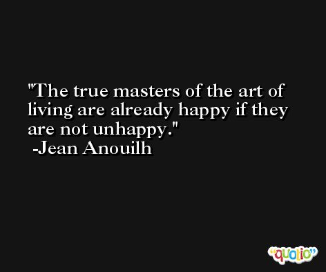 The true masters of the art of living are already happy if they are not unhappy. -Jean Anouilh