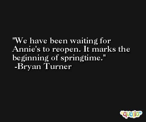 We have been waiting for Annie's to reopen. It marks the beginning of springtime. -Bryan Turner