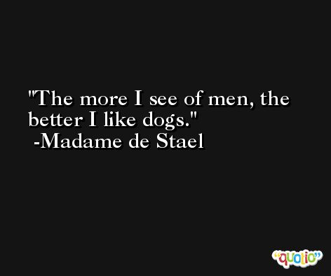 The more I see of men, the better I like dogs. -Madame de Stael