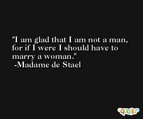 I am glad that I am not a man, for if I were I should have to marry a woman. -Madame de Stael