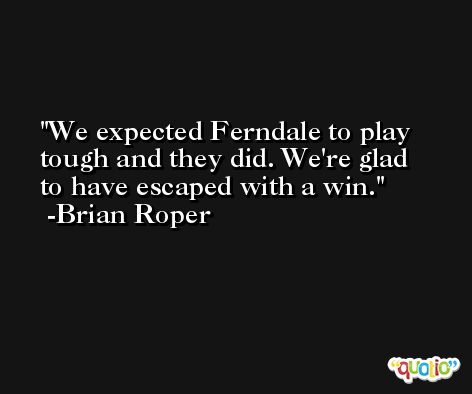 We expected Ferndale to play tough and they did. We're glad to have escaped with a win. -Brian Roper