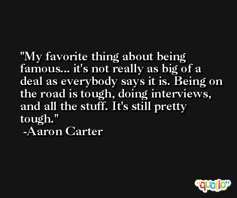My favorite thing about being famous... it's not really as big of a deal as everybody says it is. Being on the road is tough, doing interviews, and all the stuff. It's still pretty tough. -Aaron Carter