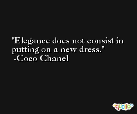 Elegance does not consist in putting on a new dress. -Coco Chanel