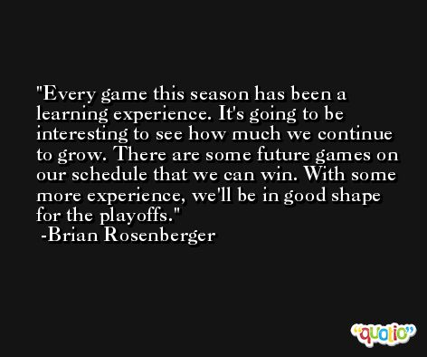 Every game this season has been a learning experience. It's going to be interesting to see how much we continue to grow. There are some future games on our schedule that we can win. With some more experience, we'll be in good shape for the playoffs. -Brian Rosenberger