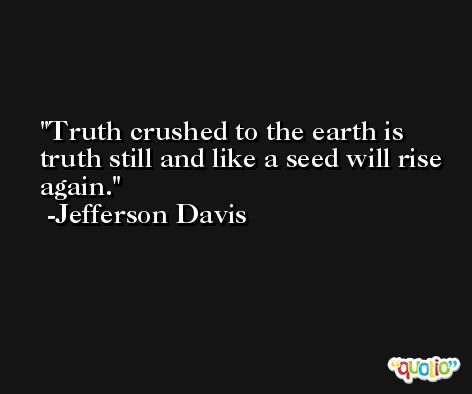 Truth crushed to the earth is truth still and like a seed will rise again. -Jefferson Davis