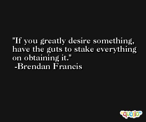 If you greatly desire something, have the guts to stake everything on obtaining it. -Brendan Francis