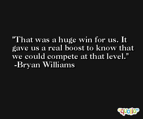 That was a huge win for us. It gave us a real boost to know that we could compete at that level. -Bryan Williams