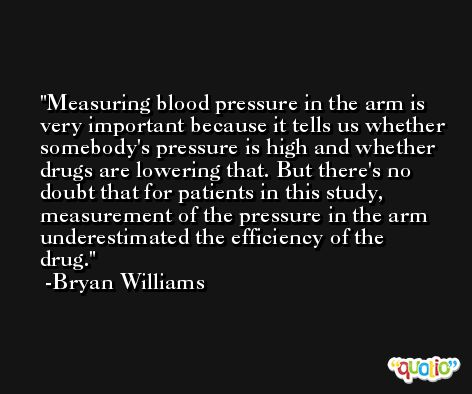 Measuring blood pressure in the arm is very important because it tells us whether somebody's pressure is high and whether drugs are lowering that. But there's no doubt that for patients in this study, measurement of the pressure in the arm underestimated the efficiency of the drug. -Bryan Williams