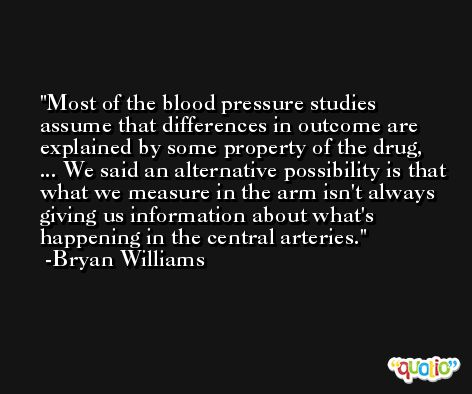 Most of the blood pressure studies assume that differences in outcome are explained by some property of the drug, ... We said an alternative possibility is that what we measure in the arm isn't always giving us information about what's happening in the central arteries. -Bryan Williams