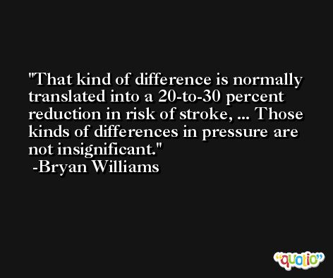 That kind of difference is normally translated into a 20-to-30 percent reduction in risk of stroke, ... Those kinds of differences in pressure are not insignificant. -Bryan Williams