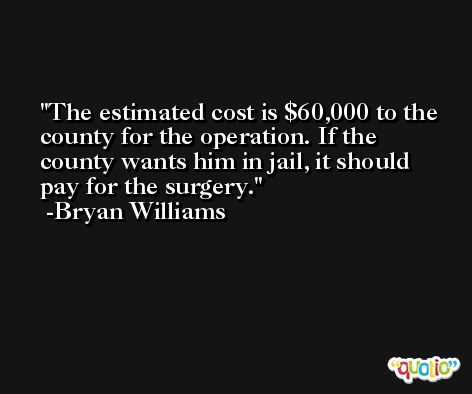 The estimated cost is $60,000 to the county for the operation. If the county wants him in jail, it should pay for the surgery. -Bryan Williams