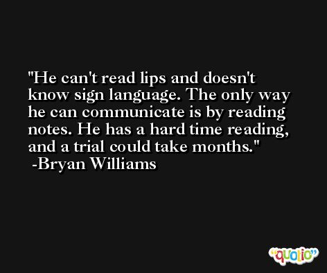 He can't read lips and doesn't know sign language. The only way he can communicate is by reading notes. He has a hard time reading, and a trial could take months. -Bryan Williams