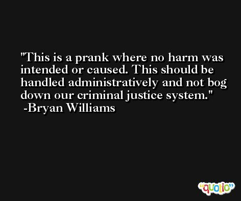 This is a prank where no harm was intended or caused. This should be handled administratively and not bog down our criminal justice system. -Bryan Williams