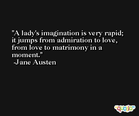 A lady's imagination is very rapid; it jumps from admiration to love, from love to matrimony in a moment. -Jane Austen