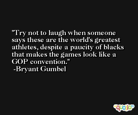Try not to laugh when someone says these are the world's greatest athletes, despite a paucity of blacks that makes the games look like a GOP convention. -Bryant Gumbel
