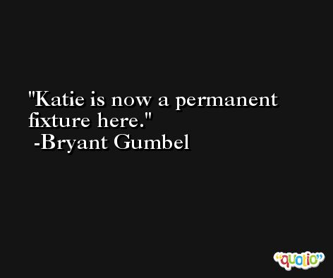 Katie is now a permanent fixture here. -Bryant Gumbel