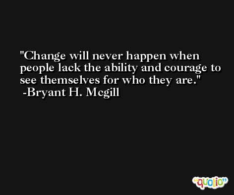 Change will never happen when people lack the ability and courage to see themselves for who they are. -Bryant H. Mcgill