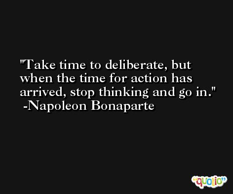 Take time to deliberate, but when the time for action has arrived, stop thinking and go in. -Napoleon Bonaparte