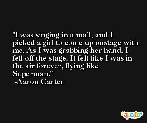 I was singing in a mall, and I picked a girl to come up onstage with me. As I was grabbing her hand, I fell off the stage. It felt like I was in the air forever, flying like Superman. -Aaron Carter