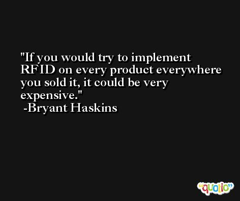 If you would try to implement RFID on every product everywhere you sold it, it could be very expensive. -Bryant Haskins