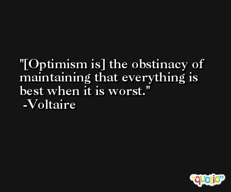 [Optimism is] the obstinacy of maintaining that everything is best when it is worst. -Voltaire