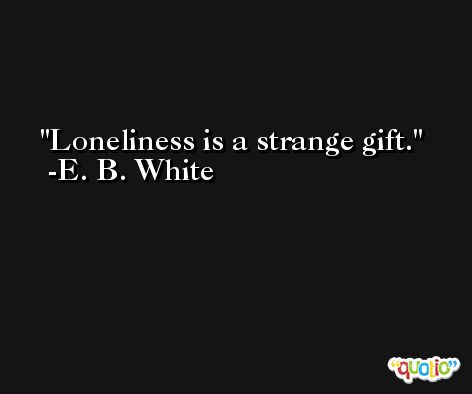 Loneliness is a strange gift. -E. B. White