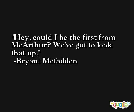 Hey, could I be the first from McArthur? We've got to look that up. -Bryant Mcfadden