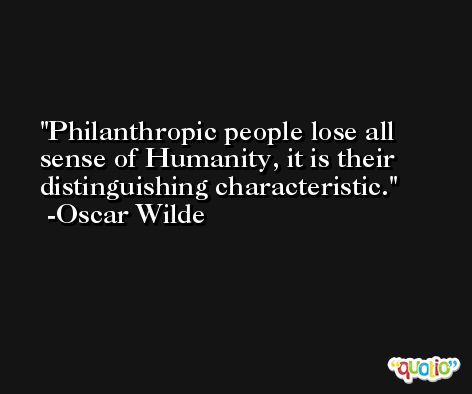 Philanthropic people lose all sense of Humanity, it is their distinguishing characteristic. -Oscar Wilde