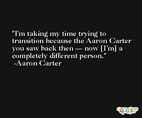 I'm taking my time trying to transition because the Aaron Carter you saw back then — now [I'm] a completely different person. -Aaron Carter