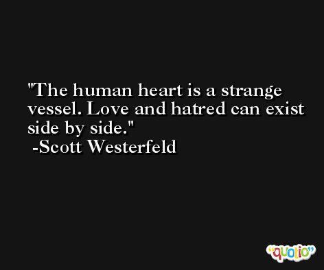 The human heart is a strange vessel. Love and hatred can exist side by side. -Scott Westerfeld