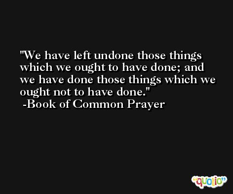 We have left undone those things which we ought to have done; and we have done those things which we ought not to have done. -Book of Common Prayer