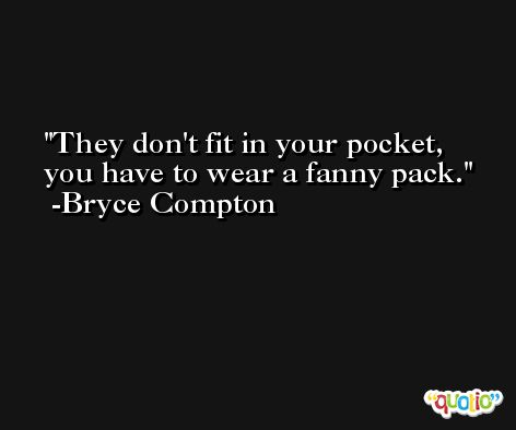 They don't fit in your pocket, you have to wear a fanny pack. -Bryce Compton