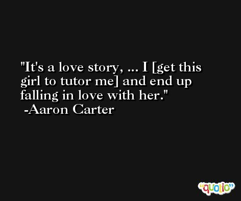 It's a love story, ... I [get this girl to tutor me] and end up falling in love with her. -Aaron Carter