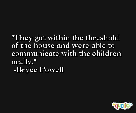 They got within the threshold of the house and were able to communicate with the children orally. -Bryce Powell