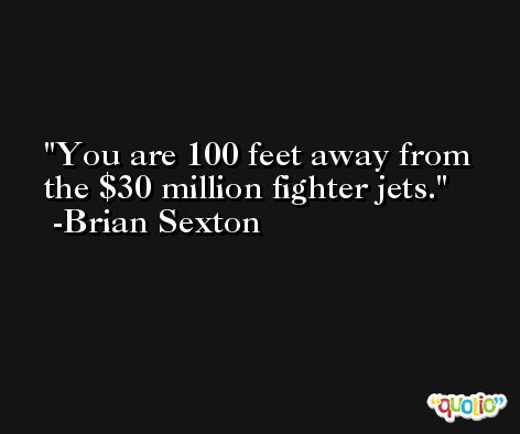 You are 100 feet away from the $30 million fighter jets. -Brian Sexton