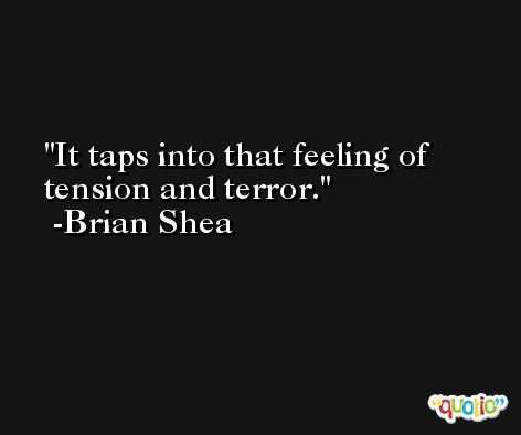 It taps into that feeling of tension and terror. -Brian Shea