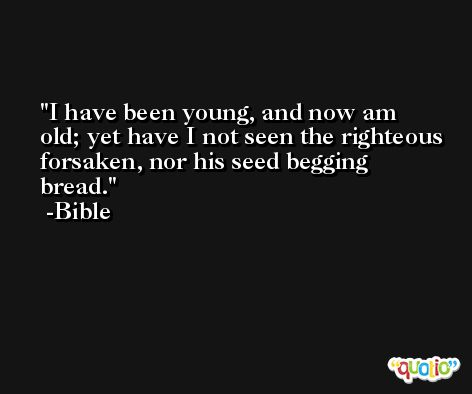 I have been young, and now am old; yet have I not seen the righteous forsaken, nor his seed begging bread. -Bible