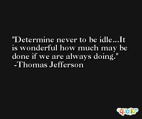 Determine never to be idle...It is wonderful how much may be done if we are always doing. -Thomas Jefferson
